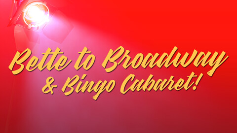 BETTE TO BROADWAY & BINGO CABARET!
