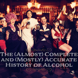 The (Almost) Complete and (Mostly) Accurate History of Alcohol
