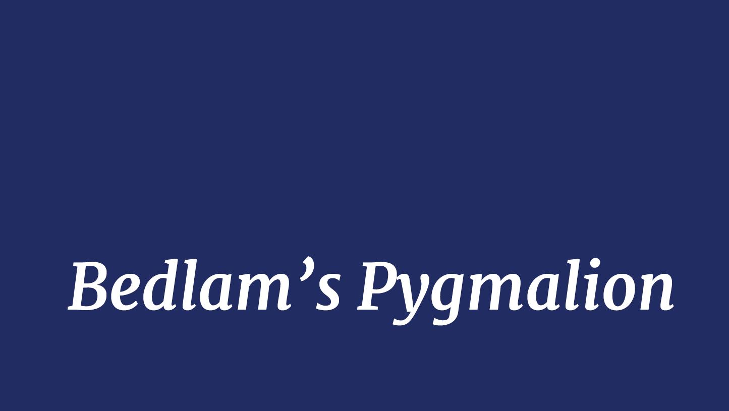 Bedlam's Pygmalion
