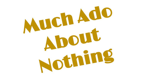"""""""Much Ado About Nothing"""""""