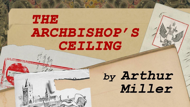 "Arthur Miller's ""The Archbishop's Ceiling"""