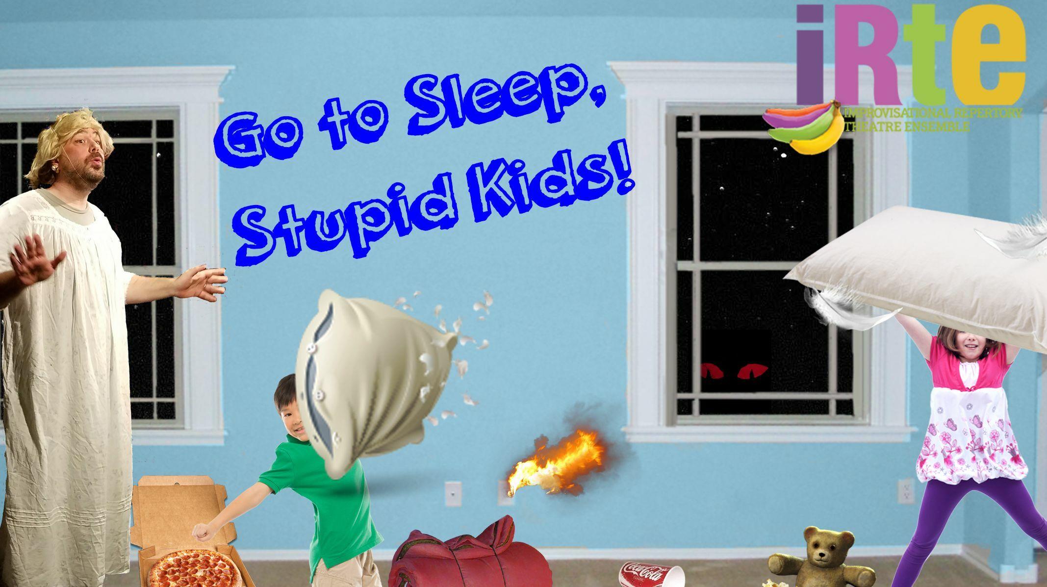 """Go to Sleep, Stupid Kids!"""