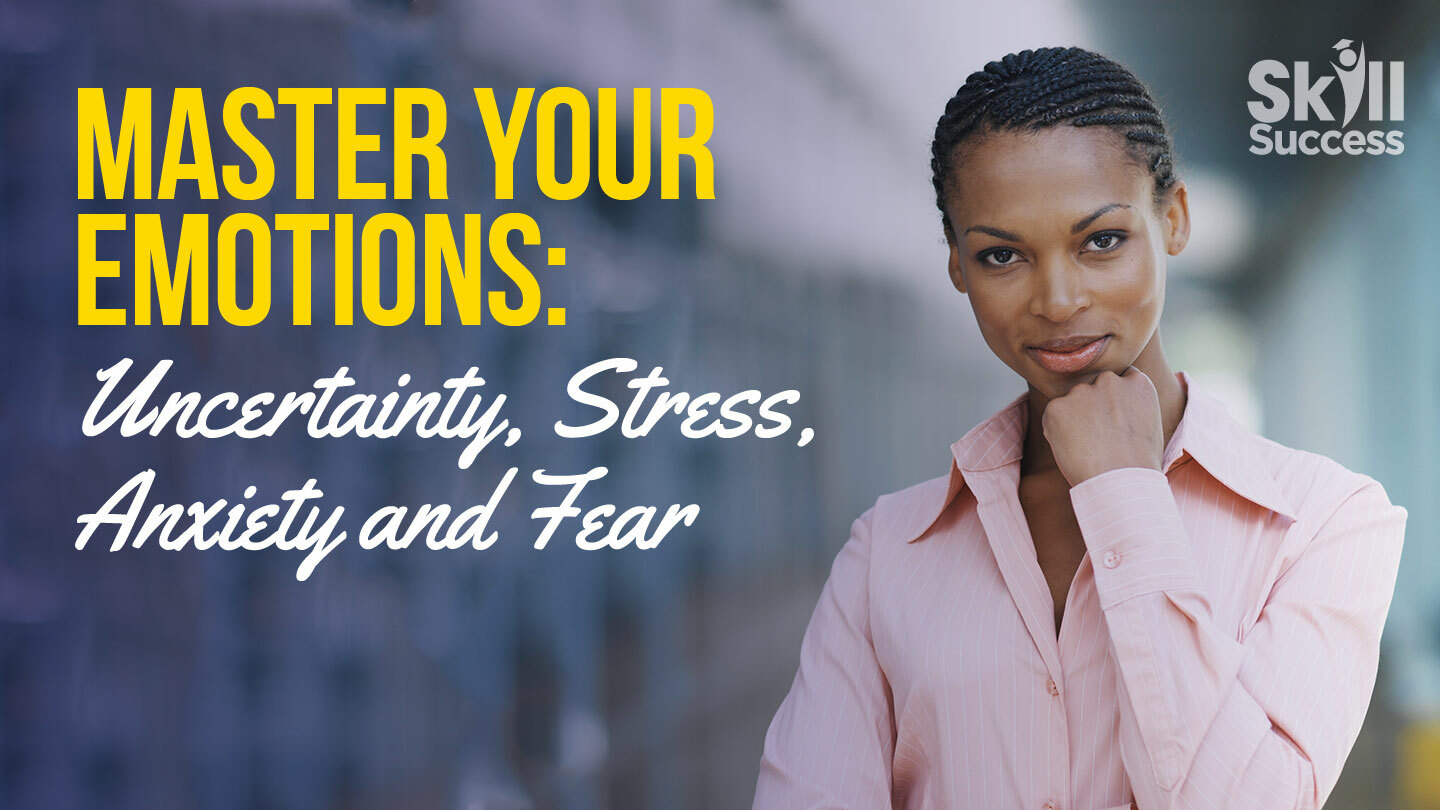 Master Your Emotions: Uncertainty, Stress, Anxiety and Fear -- Online Class