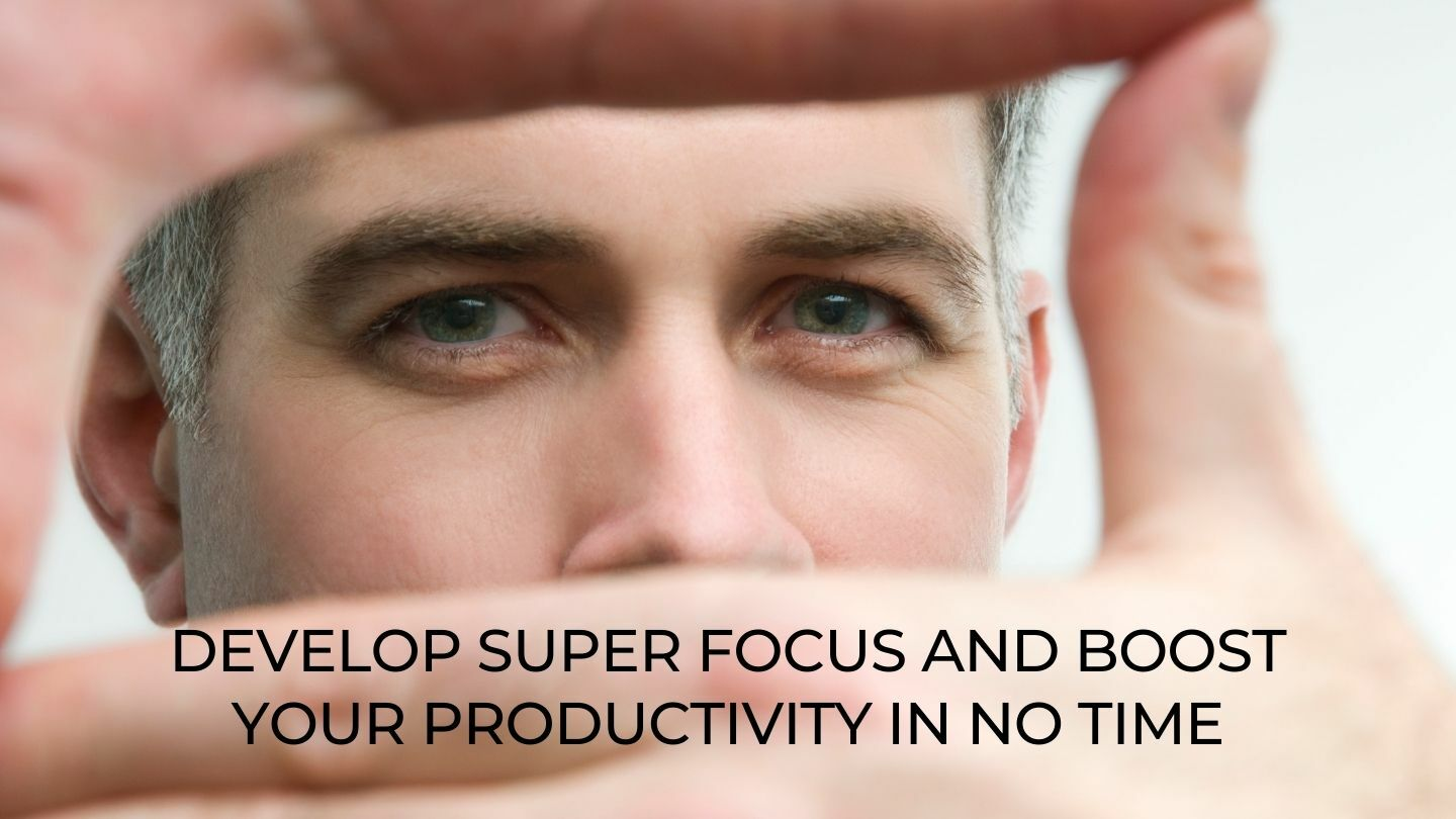 Develop Super Focus And Boost Your Productivity In No Time - Online
