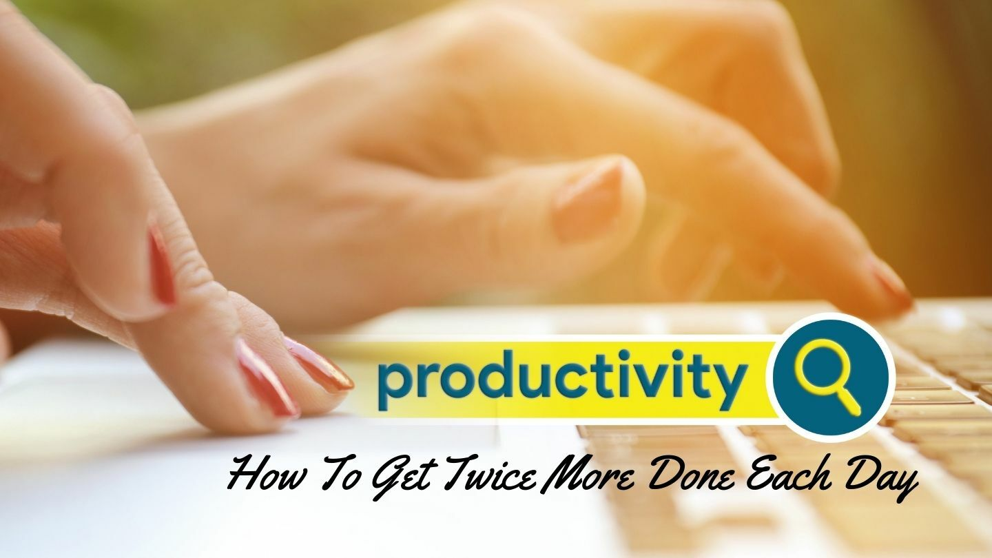 Productivity: How To Get Twice More Done Each Day - Online