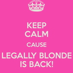 Keep calm cause legally blonde is back